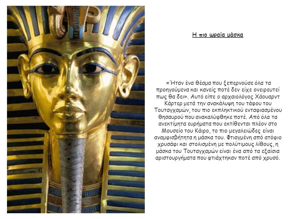 Η πιο ωραία μάσκα «Ήταν ένα θέαμα που ξεπερνούσε όλα τα προηγούμενα και κανείς ποτέ δεν είχε ονειρευτεί πως θα δει». Αυτό είπε ο αρχαιολόγος Χάουαρντ