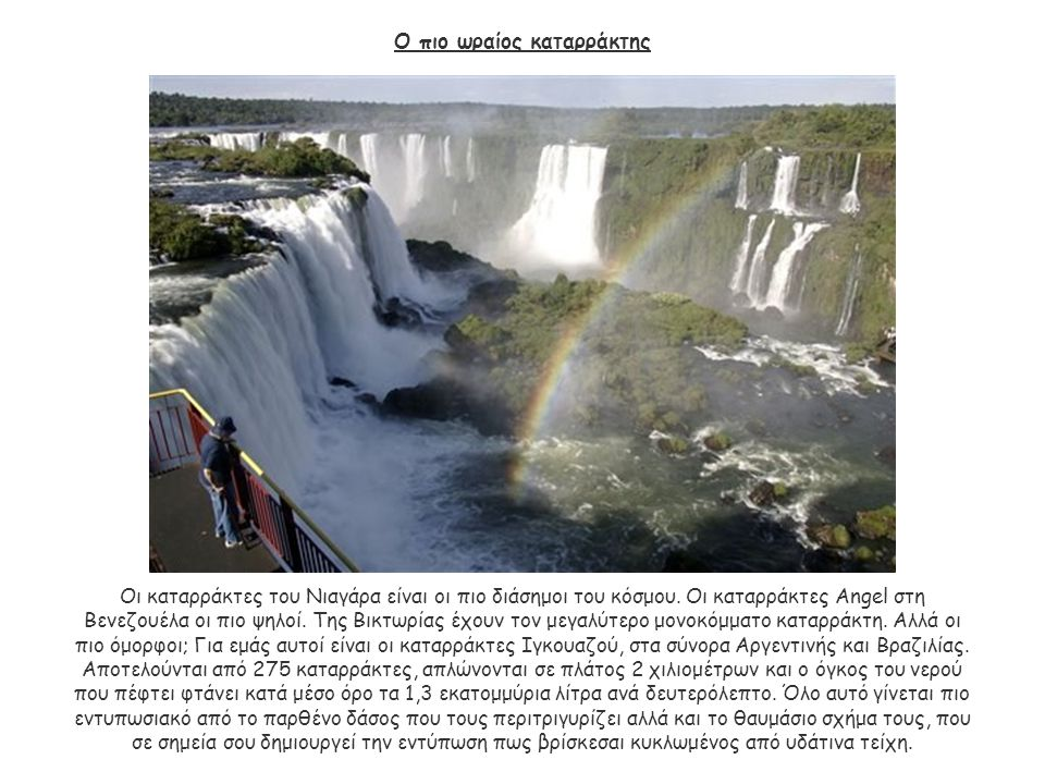 Ο πιο ωραίος καταρράκτης Οι καταρράκτες του Νιαγάρα είναι οι πιο διάσημοι του κόσμου. Οι καταρράκτες Angel στη Βενεζουέλα οι πιο ψηλοί. Της Βικτωρίας