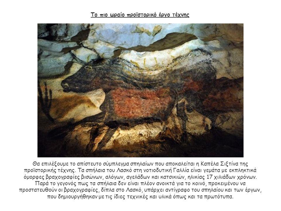 Το πιο ωραίο προϊστορικό έργο τέχνης Θα επιλέξουμε το απίστευτο σύμπλεγμα σπηλαίων που αποκαλείται η Καπέλα Σιξτίνα της προϊστορικής τέχνης. Τα σπήλαι