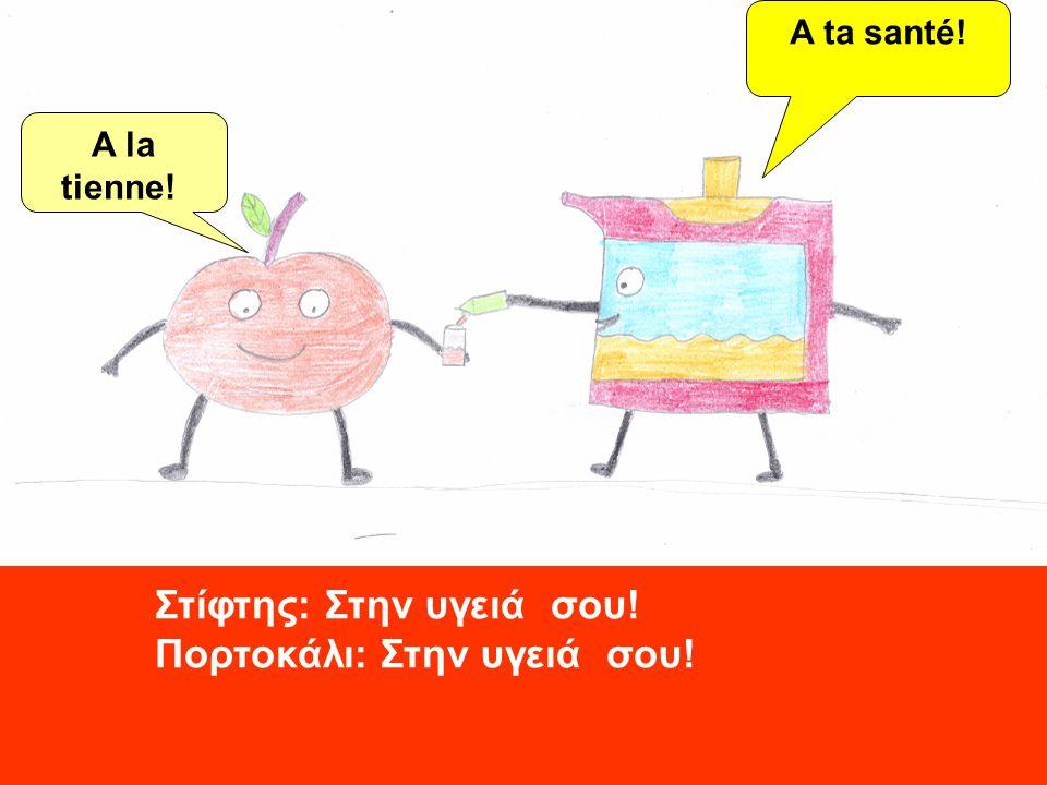 A la tienne! A ta santé! Στίφτης: Στην υγειά σου! Πορτοκάλι: Στην υγειά σου!