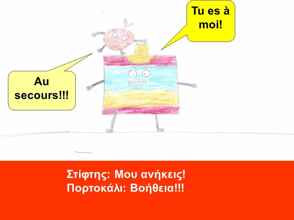 Au secours!!! Tu es à moi! Στίφτης: Μου ανήκεις! Πορτοκάλι: Βοήθεια!!!