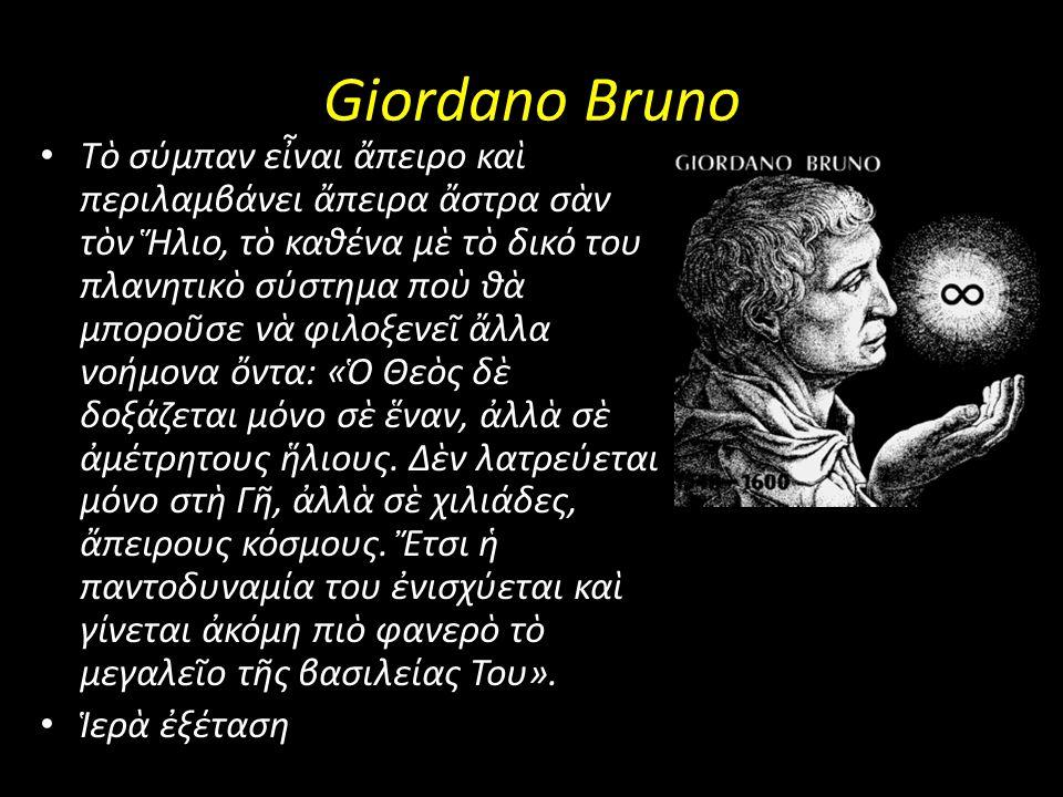 Giordano Bruno Tὸ σύμπαν εἶναι ἄπειρο καὶ περιλαμβάνει ἄπειρα ἄστρα σὰν τὸν Ἥλιο, τὸ καθένα μὲ τὸ δικό του πλανητικὸ σύστημα ποὺ θὰ μποροῦσε νὰ φιλοξε