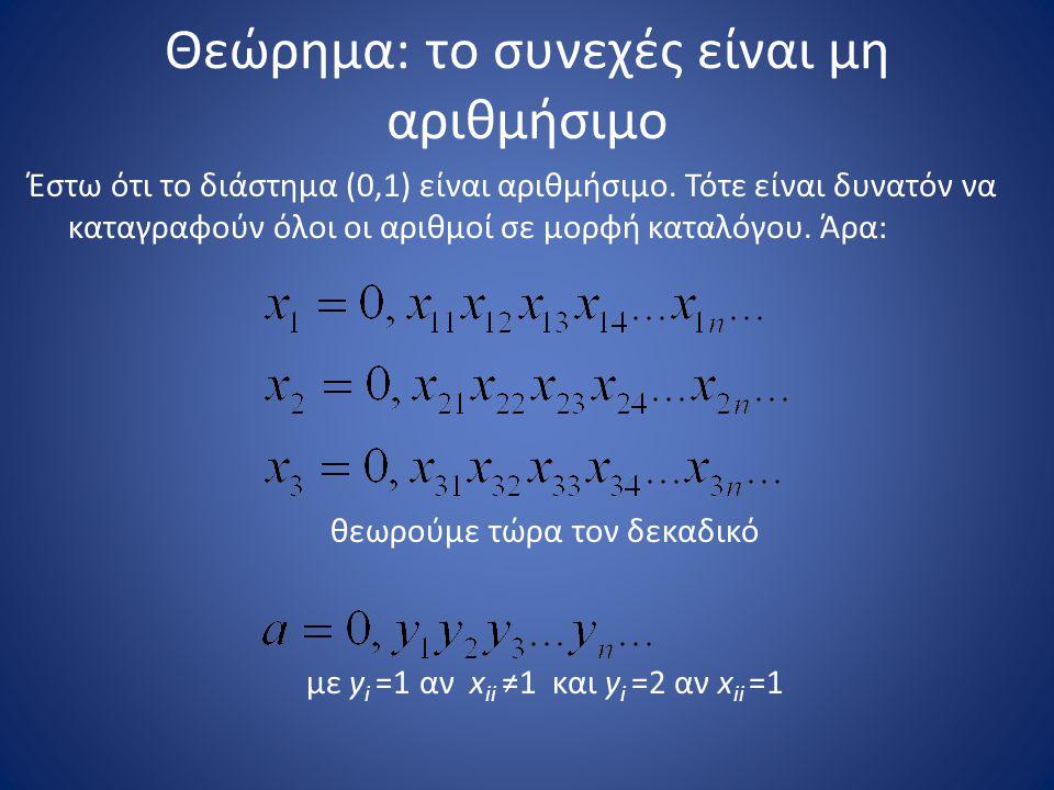 Θεώρημα: το συνεχές είναι μη αριθμήσιμο Έστω ότι το διάστημα (0,1) είναι αριθμήσιμο. Τότε είναι δυνατόν να καταγραφούν όλοι οι αριθμοί σε μορφή καταλό