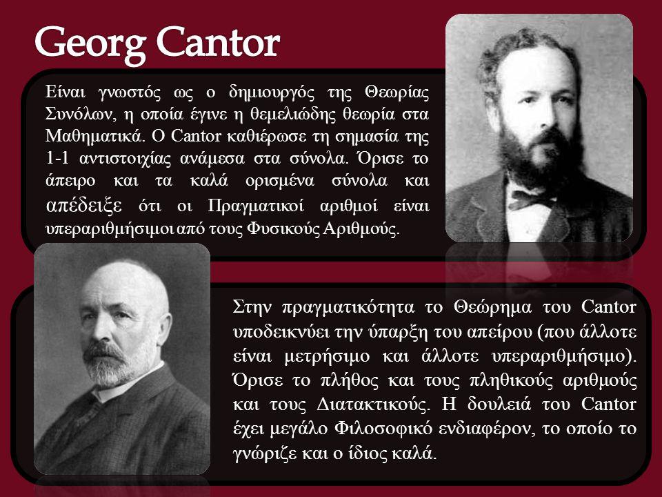 Είναι γνωστός ως ο δημιουργός της Θεωρίας Συνόλων, η οποία έγινε η θεμελιώδης θεωρία στα Μαθηματικά. Ο Cantor καθιέρωσε τη σημασία της 1-1 αντιστοιχία