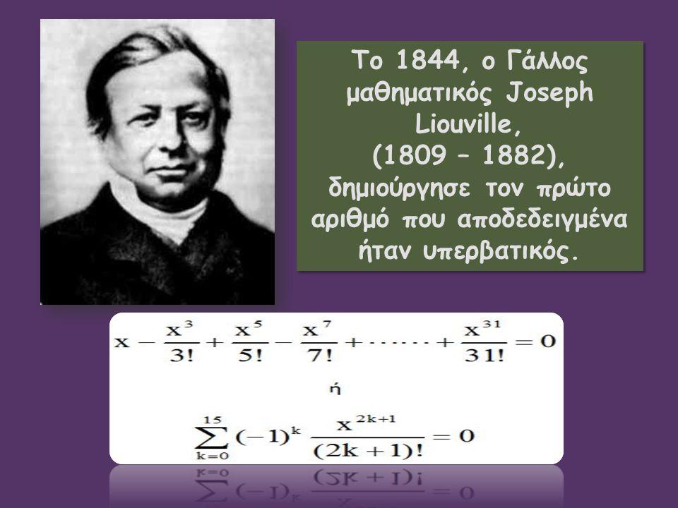 To 1844, ο Γάλλος μαθηματικός Joseph Liouville, (1809 – 1882), δημιούργησε τον πρώτο αριθμό που αποδεδειγμένα ήταν υπερβατικός. To 1844, ο Γάλλος μαθη