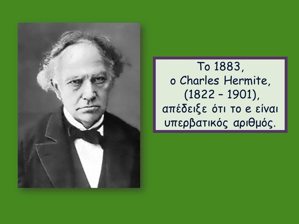 Το 1883, ο Charles Hermite, (1822 – 1901), απέδειξε ότι το e είναι υπερβατικός αριθμός.