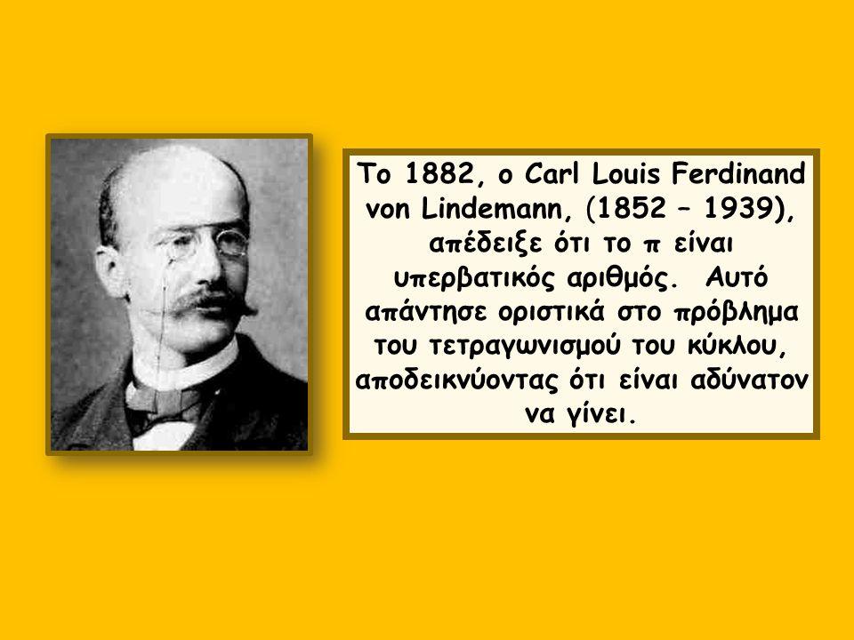 Το 1882, ο Carl Louis Ferdinand von Lindemann, (1852 – 1939), απέδειξε ότι το π είναι υπερβατικός αριθμός. Αυτό απάντησε οριστικά στο πρόβλημα του τετ