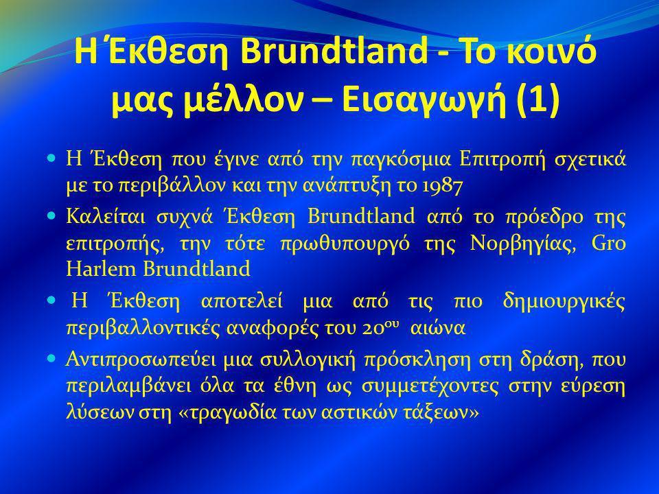 Η Έκθεση Brundtland - Το κοινό μας μέλλον – Εισαγωγή (1) Η Έκθεση που έγινε από την παγκόσμια Επιτροπή σχετικά με το περιβάλλον και την ανάπτυξη το 1987 Καλείται συχνά Έκθεση Brundtland από το πρόεδρο της επιτροπής, την τότε πρωθυπουργό της Νορβηγίας, Gro Harlem Brundtland Η Έκθεση αποτελεί μια από τις πιο δημιουργικές περιβαλλοντικές αναφορές του 20 ου αιώνα Αντιπροσωπεύει μια συλλογική πρόσκληση στη δράση, που περιλαμβάνει όλα τα έθνη ως συμμετέχοντες στην εύρεση λύσεων στη «τραγωδία των αστικών τάξεων»