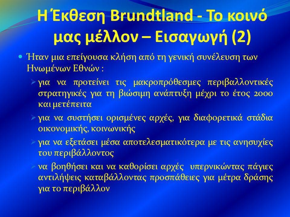 Η δομή της Έκθεσης Brundtland (1) Η έκθεση Brundtland αποτελείται από τρία βασικά μέρη δώδεκα κεφαλαίων και δύο παραρτημάτων Το Μέρος Ι Κοινές ανησυχίες υποδιαιρείται στα κεφάλαια ένα έως τρία To 1 ο Κεφάλαιο Το μέλλον απειλείται : Ι.