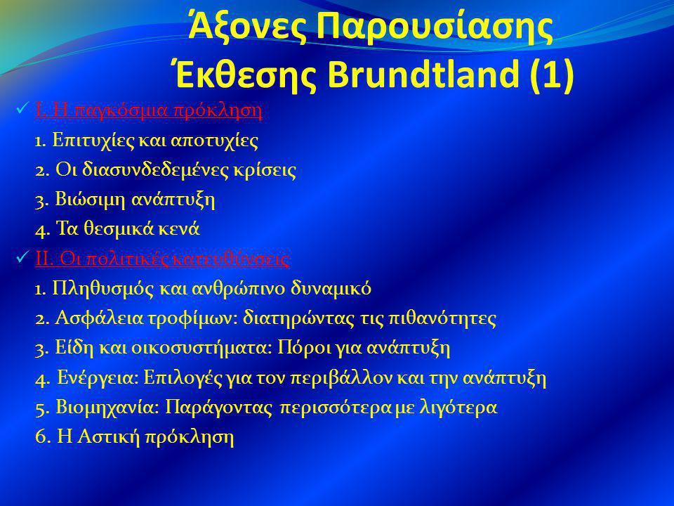 Άξονες Παρουσίασης Έκθεσης Brundtland (1) Ι. Η παγκόσμια πρόκληση 1. Επιτυχίες και αποτυχίες 2. Οι διασυνδεδεμένες κρίσεις 3. Βιώσιμη ανάπτυξη 4. Τα θ