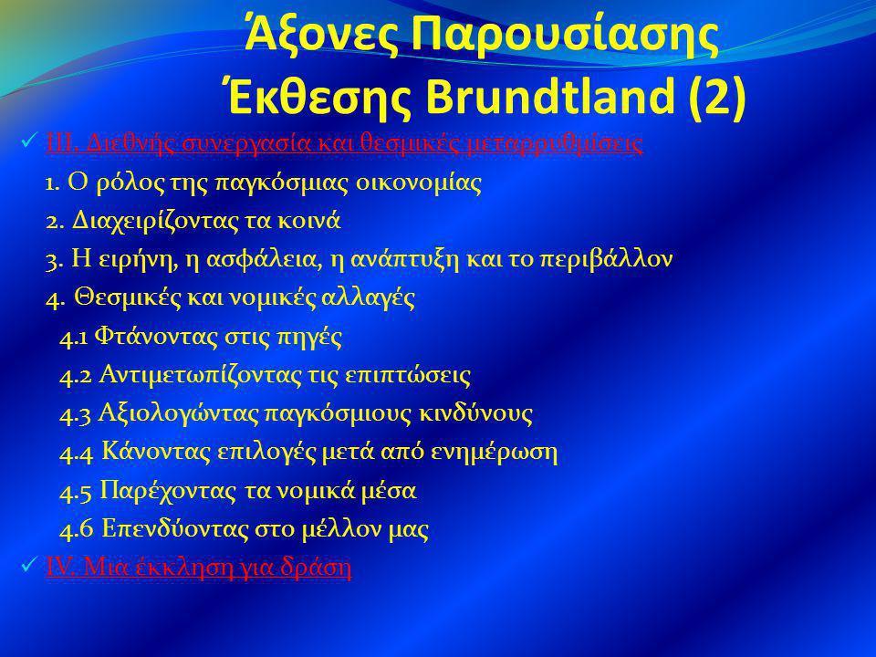 Άξονες Παρουσίασης Έκθεσης Brundtland (2) ΙΙΙ. Διεθνής συνεργασία και θεσμικές μεταρρυθμίσεις 1. Ο ρόλος της παγκόσμιας οικονομίας 2. Διαχειρίζοντας τ