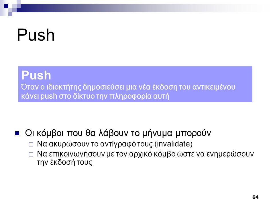 64 Push Οι κόμβοι που θα λάβουν το μήνυμα μπορούν  Να ακυρώσουν το αντίγραφό τους (invalidate)  Να επικοινωνήσουν με τον αρχικό κόμβο ώστε να ενημερώσουν την έκδοσή τους Push Όταν ο ιδιοκτήτης δημοσιεύσει μια νέα έκδοση του αντικειμένου κάνει push στο δίκτυο την πληροφορία αυτή