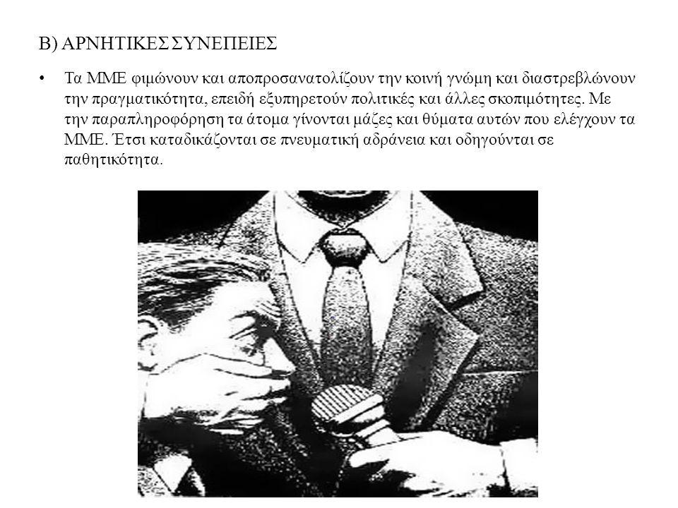 Β) ΑΡΝΗΤΙΚΕΣ ΣΥΝΕΠΕΙΕΣ Τα ΜΜΕ φιμώνουν και αποπροσανατολίζουν την κοινή γνώμη και διαστρεβλώνουν την πραγματικότητα, επειδή εξυπηρετούν πολιτικές και
