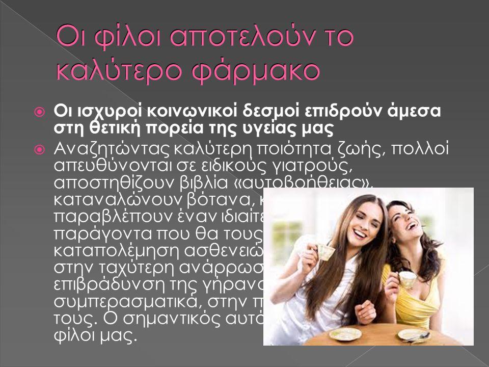 Οι φίλοι αποτελούν το καλύτερο φάρμακο  Οι ισχυροί κοινωνικοί δεσμοί επιδρούν άμεσα στη θετική πορεία της υγείας μας  Αναζητώντας καλύτερη ποιότητα ζωής, πολλοί απευθύνονται σε ειδικούς γιατρούς, αποστηθίζουν βιβλία «αυτοβοήθειας», καταναλώνουν βότανα, κ.ά.