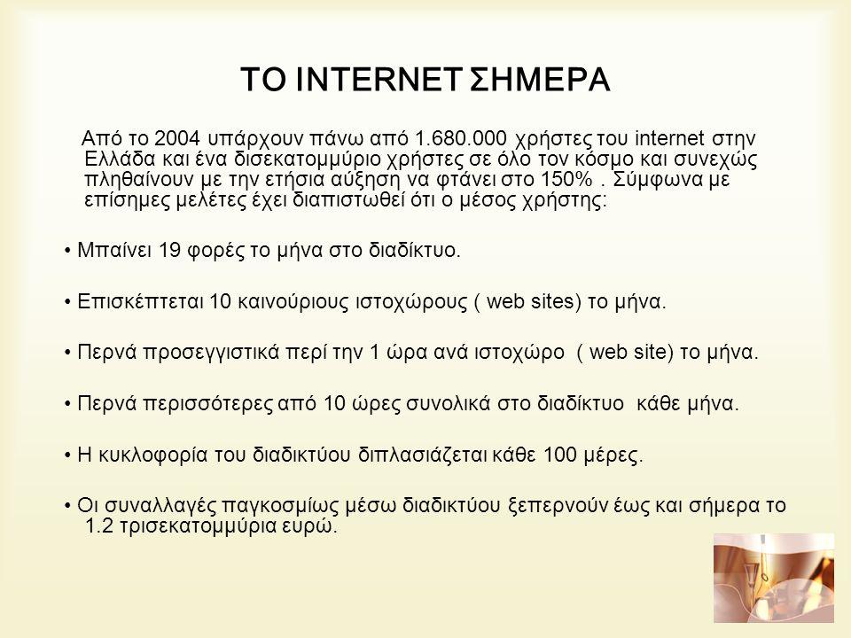 ΤΟ INTERNET ΣΗΜΕΡΑ Από το 2004 υπάρχουν πάνω από 1.680.000 χρήστες του internet στην Ελλάδα και ένα δισεκατομμύριο χρήστες σε όλο τον κόσμο και συνεχώς πληθαίνουν με την ετήσια αύξηση να φτάνει στο 150%.