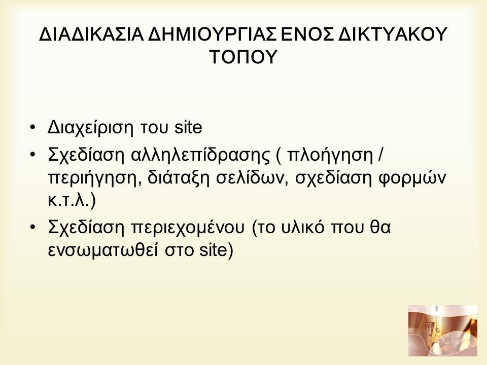 ΔΙΑΔΙΚΑΣΙΑ ΔΗΜΙΟΥΡΓΙΑΣ ΕΝΟΣ ΔΙΚΤΥΑΚΟΥ ΤΟΠΟΥ Διαχείριση του site Σχεδίαση αλληλεπίδρασης ( πλοήγηση / περιήγηση, διάταξη σελίδων, σχεδίαση φορμών κ.τ.λ.) Σχεδίαση περιεχομένου (το υλικό που θα ενσωματωθεί στο site)