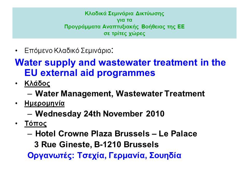 Κλαδικά Σεμινάρια Δικτύωσης για τα Προγράμματα Αναπτυξιακής Βοήθειας της ΕΕ σε τρίτες χώρες Επόμενο Κλαδικό Σεμινάριο : Water supply and wastewater treatment in the EU external aid programmes Κλάδος –Water Management, Wastewater Treatment Ημερομηνία –Wednesday 24th November 2010 Τόπος –Hotel Crowne Plaza Brussels – Le Palace 3 Rue Gineste, B-1210 Brussels Οργανωτές: Τσεχία, Γερμανία, Σουηδία