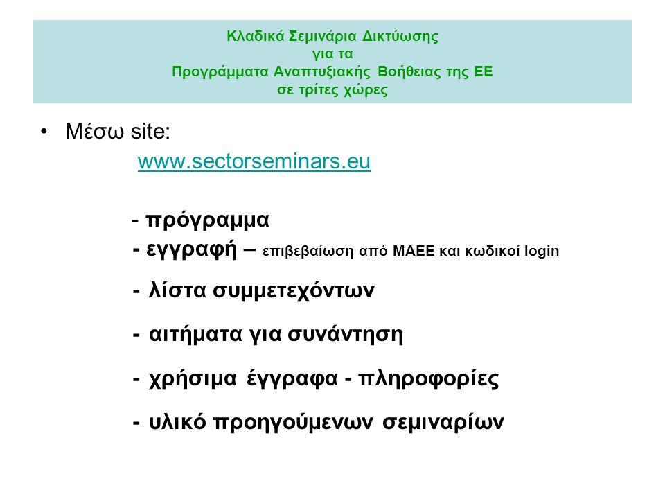 Κλαδικά Σεμινάρια Δικτύωσης για τα Προγράμματα Αναπτυξιακής Βοήθειας της ΕΕ σε τρίτες χώρες Μέσω site: www.sectorseminars.eu - πρόγραμμα - εγγραφή – επιβεβαίωση από ΜΑΕΕ και κωδικοί login - λίστα συμμετεχόντων - αιτήματα για συνάντηση - χρήσιμα έγγραφα - πληροφορίες - υλικό προηγούμενων σεμιναρίων