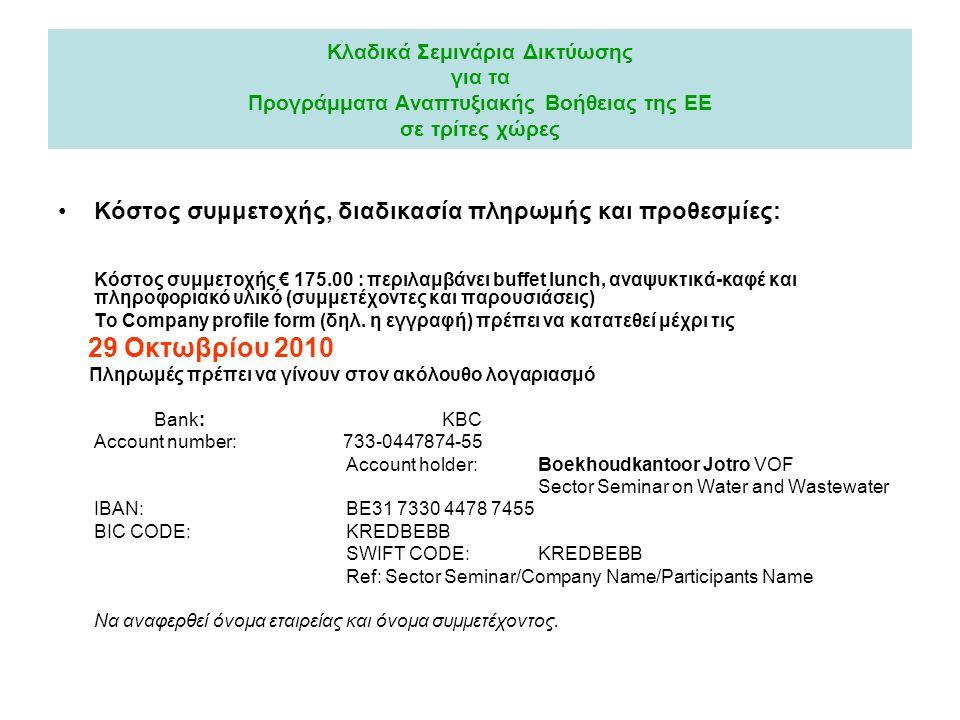 Κλαδικά Σεμινάρια Δικτύωσης για τα Προγράμματα Αναπτυξιακής Βοήθειας της ΕΕ σε τρίτες χώρες Κόστος συμμετοχής, διαδικασία πληρωμής και προθεσμίες: Κόστος συμμετοχής € 175.00 : περιλαμβάνει buffet lunch, αναψυκτικά-καφέ και πληροφοριακό υλικό (συμμετέχοντες και παρουσιάσεις) Το Company profile form (δηλ.