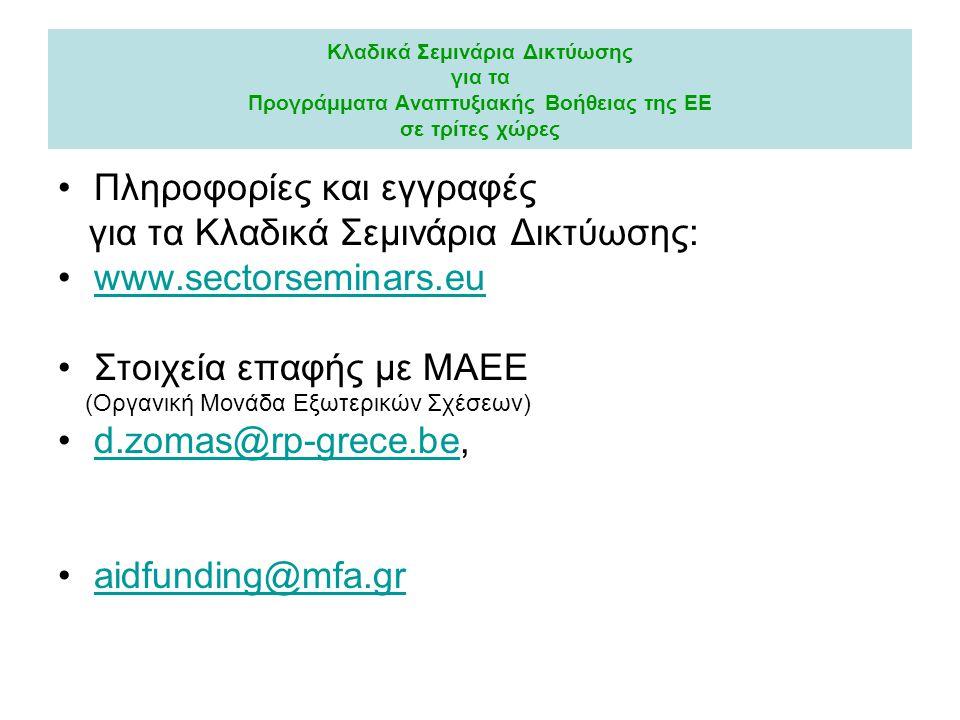 Κλαδικά Σεμινάρια Δικτύωσης για τα Προγράμματα Αναπτυξιακής Βοήθειας της ΕΕ σε τρίτες χώρες Πληροφορίες και εγγραφές για τα Κλαδικά Σεμινάρια Δικτύωσης: www.sectorseminars.eu Στοιχεία επαφής με ΜΑΕΕ (Οργανική Μονάδα Εξωτερικών Σχέσεων) d.zomas@rp-grece.be,d.zomas@rp-grece.be aidfunding@mfa.gr