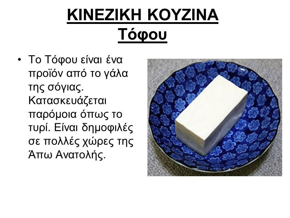 ΚΙΝΕΖΙΚΗ ΚΟΥΖΙΝΑ Τόφου Το Τόφου είναι ένα προϊόν από το γάλα της σόγιας. Κατασκευάζεται παρόμοια όπως το τυρί. Είναι δημοφιλές σε πολλές χώρες της Άπω