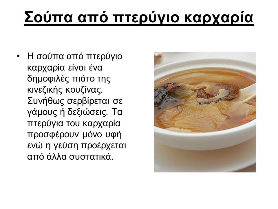 Σούπα από πτερύγιο καρχαρία Η σούπα από πτερύγιο καρχαρία είναι ένα δημοφιλές πιάτο της κινεζικής κουζίνας. Συνήθως σερβίρεται σε γάμους ή δεξιώσεις.