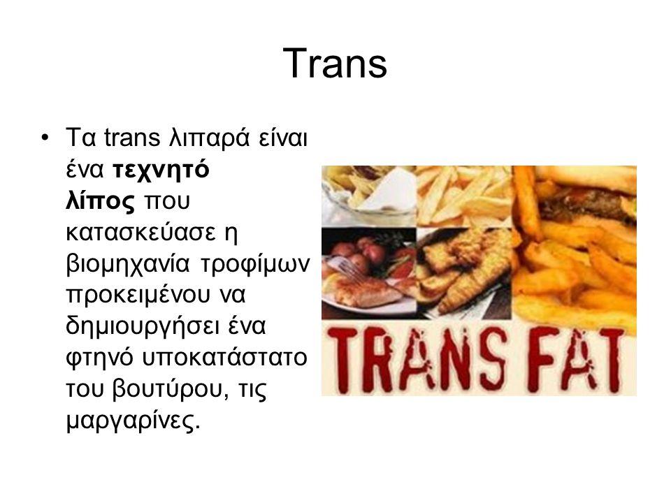 Trans Τα trans λιπαρά είναι ένα τεχνητό λίπος που κατασκεύασε η βιομηχανία τροφίμων προκειμένου να δημιουργήσει ένα φτηνό υποκατάστατο του βουτύρου, τ