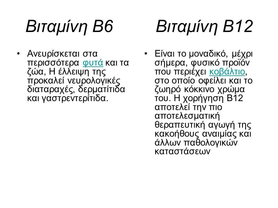 Βιταμίνη Β6 Βιταμίνη Β12 Ανευρίσκεται στα περισσότερα φυτά και τα ζώα, Η έλλειψη της προκαλεί νευρολογικές διαταραχές, δερματίτιδα και γαστρεντερίτιδα