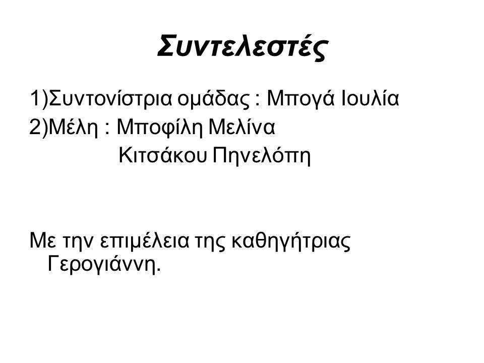 Συντελεστές 1)Συντονίστρια ομάδας : Μπογά Ιουλία 2)Μέλη : Μποφίλη Μελίνα Κιτσάκου Πηνελόπη Με την επιμέλεια της καθηγήτριας Γερογιάννη.