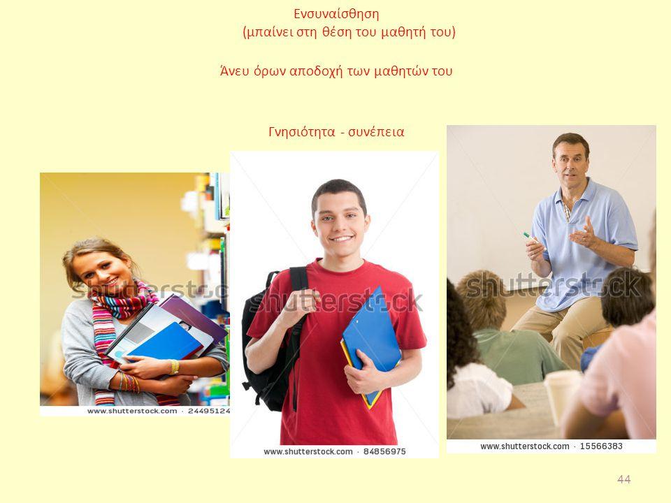 Ενσυναίσθηση (μπαίνει στη θέση του μαθητή του) Άνευ όρων αποδοχή των μαθητών του Γνησιότητα - συνέπεια 44
