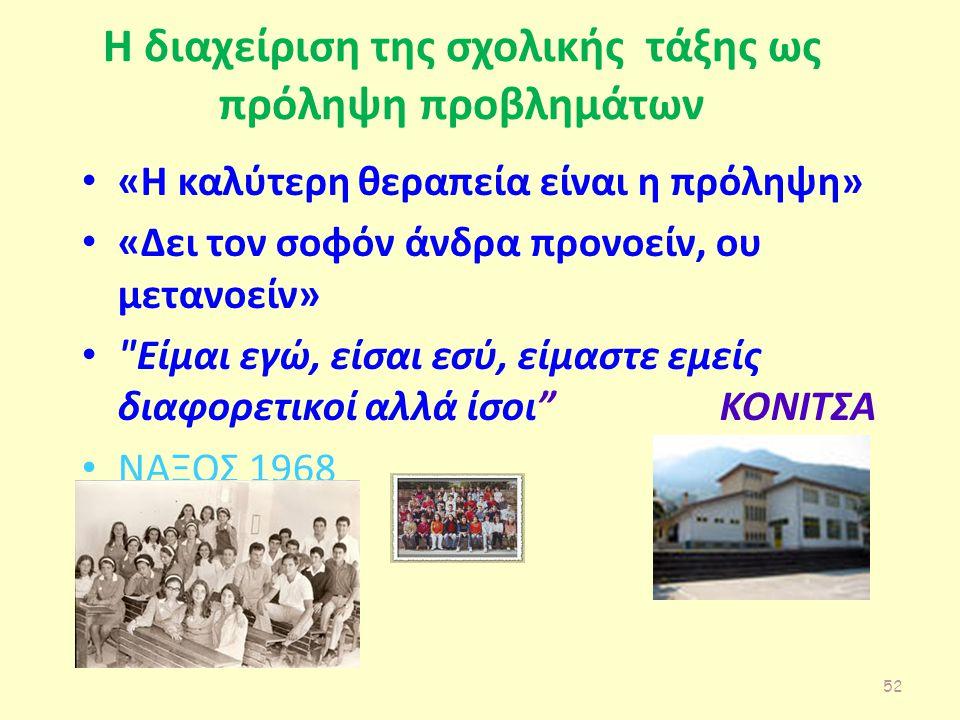 Η διαχείριση της σχολικής τάξης ως πρόληψη προβλημάτων «Η καλύτερη θεραπεία είναι η πρόληψη» «Δει τον σοφόν άνδρα προνοείν, ου μετανοείν» Είμαι εγώ, είσαι εσύ, είμαστε εμείς διαφορετικοί αλλά ίσοι ΚΟΝΙΤΣΑ ΝΑΞΟΣ 1968 52