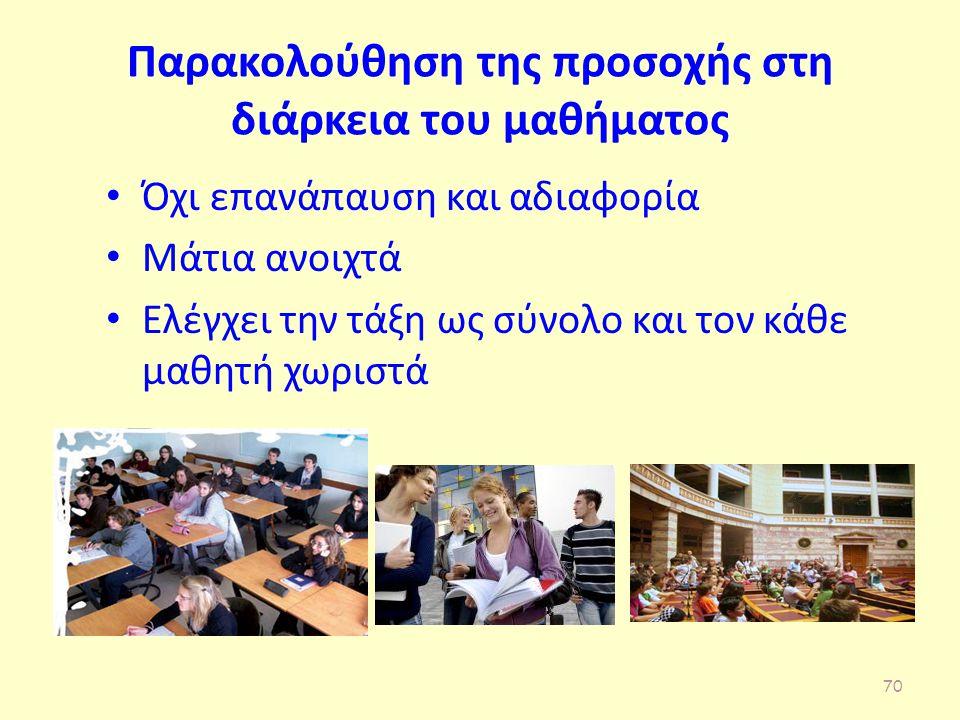 Παρακολούθηση της προσοχής στη διάρκεια του μαθήματος Όχι επανάπαυση και αδιαφορία Μάτια ανοιχτά Ελέγχει την τάξη ως σύνολο και τον κάθε μαθητή χωριστά 70