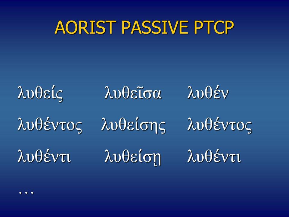 AORIST PASSIVE PTCP λυθε ί ς λυθε ῖ σαλυθ έ ν λυθ έ ντοςλυθε ί σης λυθ έ ντος λυθ έ ντιλυθε ί σ ῃ λυθ έ ντι …