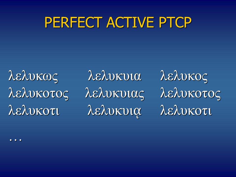 PERFECT ACTIVE PTCP λελυκως λελυκυιαλελυκος λελυκοτος λελυκυιας λελυκοτος λελυκοτιλελυκυι ᾳ λελυκοτι …