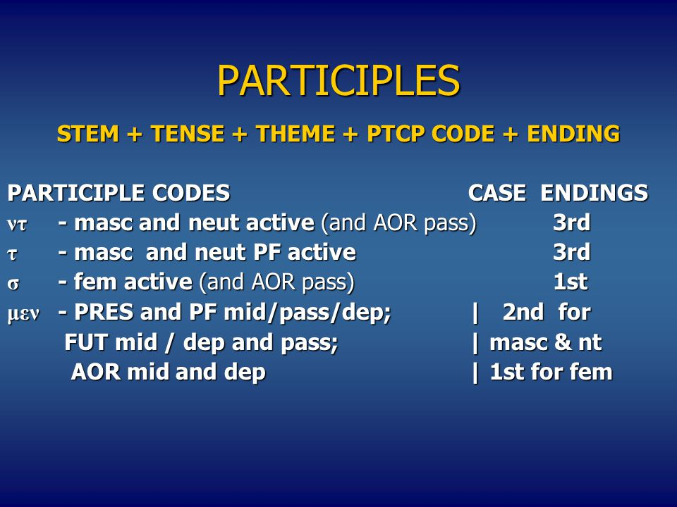 PARTICIPLES STEM + TENSE + THEME + PTCP CODE + ENDING PARTICIPLE CODESCASE ENDINGS ντ - masc and neut active (and AOR pass)3rd τ - masc and neut PF active3rd σ - fem active (and AOR pass)1st μεν - PRES and PF mid/pass/dep;| 2nd for FUT mid / dep and pass;| masc & nt FUT mid / dep and pass;| masc & nt AOR mid and dep| 1st for fem AOR mid and dep| 1st for fem