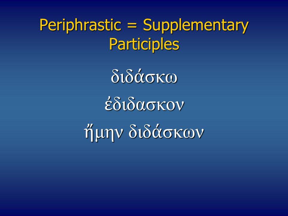 Periphrastic = Supplementary Participles διδ ά σκω ἐ διδασκον ἤ μην διδ ά σκων