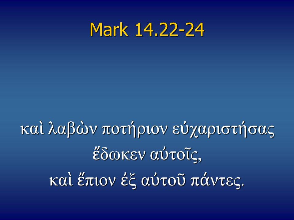 Mark 14.22-24 κα ὶ λαβ ὼ ν ποτ ή ριον ε ὐ χαριστ ή σας ἔ δωκεν α ὐ το ῖ ς, κα ὶ ἔ πιον ἐ ξ α ὐ το ῦ π ά ντες.