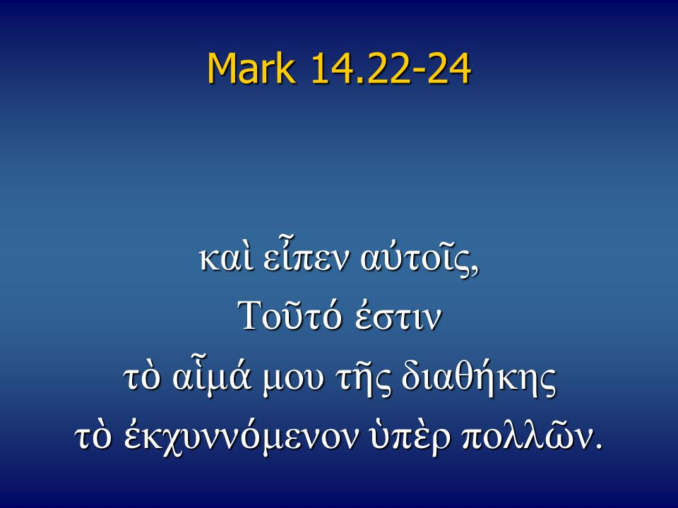 Mark 14.22-24 κα ὶ ε ἶ πεν α ὐ το ῖ ς, Το ῦ τ ό ἐ στιν τ ὸ α ἷ μ ά μου τ ῆ ς διαθ ή κης τ ὸ ἐ κχυνν ό μενον ὑ π ὲ ρ πολλ ῶ ν.
