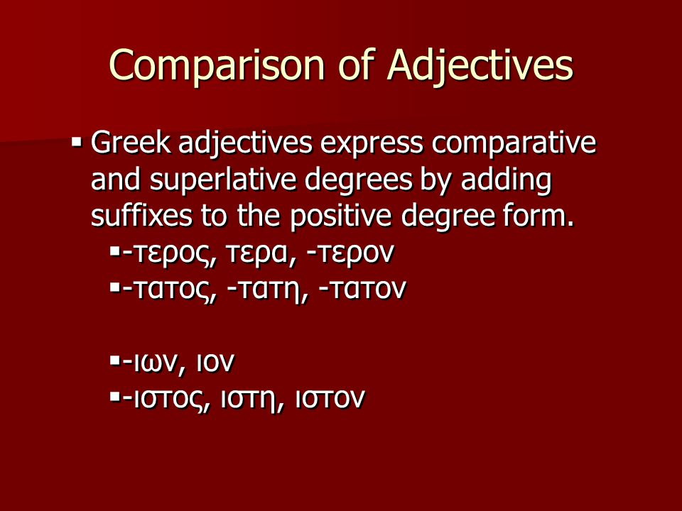 Comparison of Adjectives  Greek adjectives express comparative and superlative degrees by adding suffixes to the positive degree form.