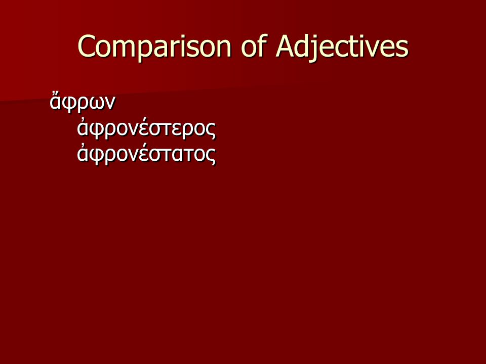 Comparison of Adjectives  -ιων, ιον  -ιστος, ιστη, ιστον  Adjectives which take these endings must be learned individually.