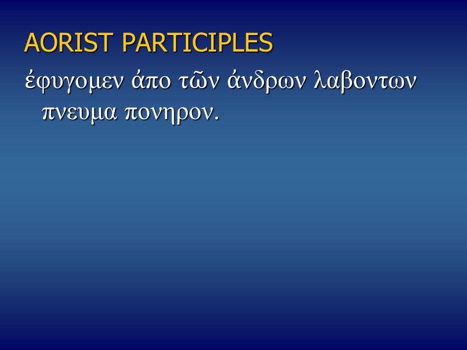 AORIST PARTICIPLES ἐ φυγομεν ἀ πο τ ῶ ν ἀ νδρων λαβοντων πνευμα πονηρον.