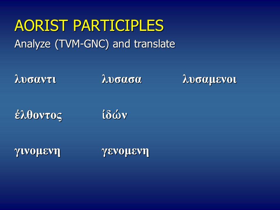 AORIST PARTICIPLES Analyze (TVM-GNC) and translate λυσαντι λυσασα λυσαμενοι ἐ λθοντος ἰ δ ώ ν γινομενη γενομενη