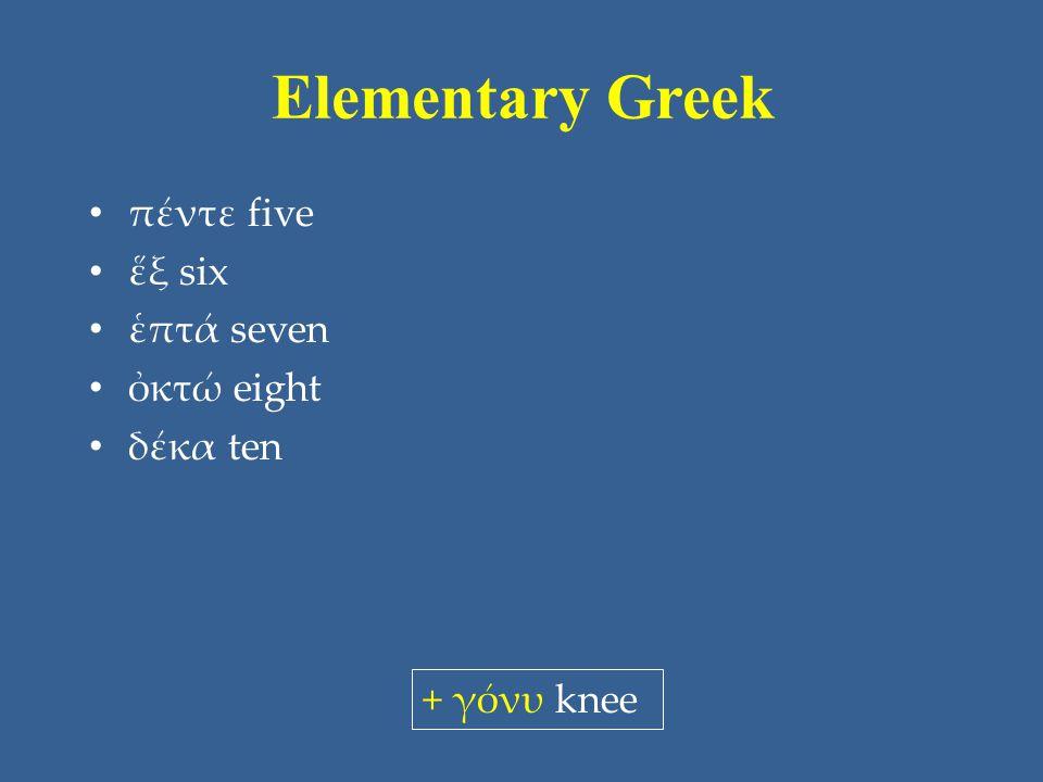 Elementary Greek πέντε five ἕξ six ἑπτά seven ὀκτώ eight δέκα ten + γόνυ knee