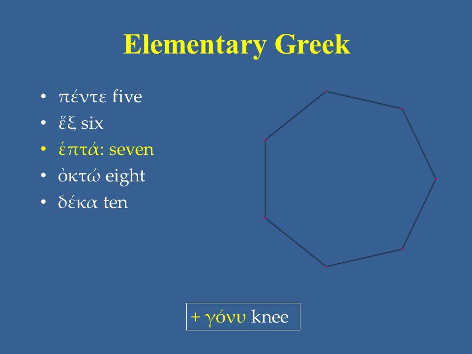 Elementary Greek πέντε five ἕξ six ἑπτά: seven ὀκτώ eight δέκα ten + γόνυ knee