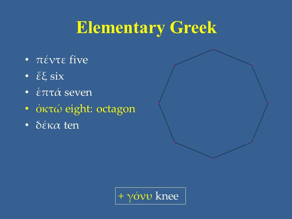 Elementary Greek πέντε five ἕξ six ἑπτά seven ὀκτώ eight: octagon δέκα ten + γόνυ knee