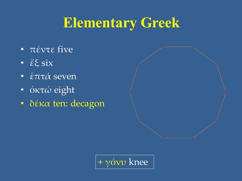 Elementary Greek πέντε five ἕξ six ἑπτά seven ὀκτώ eight δέκα ten: decagon + γόνυ knee