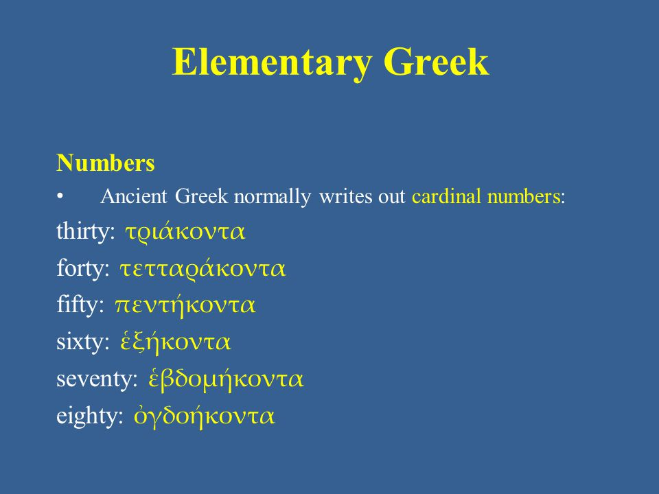 Elementary Greek Numbers Ancient Greek normally writes out cardinal numbers: thirty: τριάκοντα forty: τετταράκοντα fifty: πεντήκοντα sixty: ἑξήκοντα s