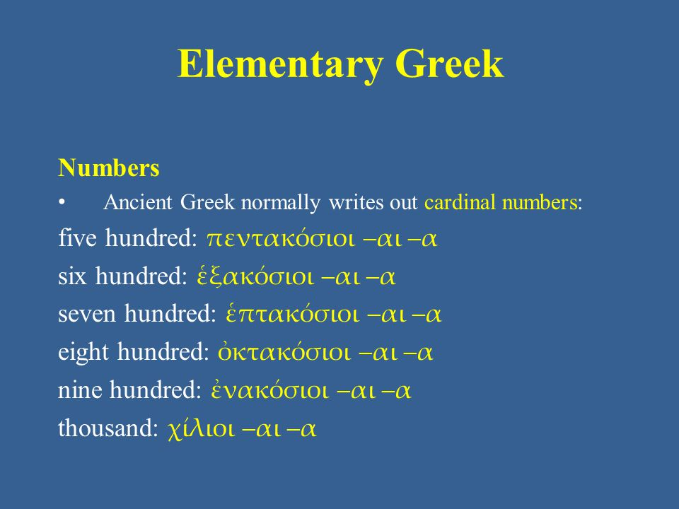 Elementary Greek Numbers Ancient Greek normally writes out cardinal numbers: five hundred: πεντακόσιοι –αι –α six hundred: ἑξακόσιοι –αι –α seven hund