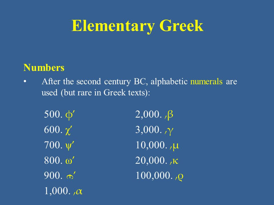 Elementary Greek Numbers After the second century BC, alphabetic numerals are used (but rare in Greek texts): 2,000. ͵β 3,000. ͵γ 10,000. ͵μ 20,000. ͵