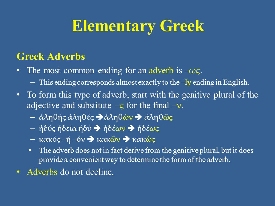 Elementary Greek Greek Adverbs The most common ending for an adverb is – ως. – This ending corresponds almost exactly to the –ly ending in English. To